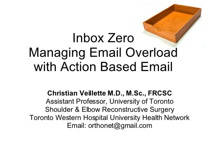 Inbox Zero Managing Email Overload with Action Based Email Christian Veillette M.D., M.Sc., FRCSC Assistant Professor, Uni...