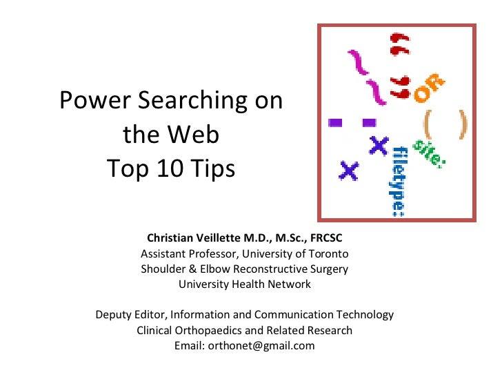 Power Searching on the Web Top 10 Tips Christian Veillette M.D., M.Sc., FRCSC Assistant Professor, University of Toronto S...