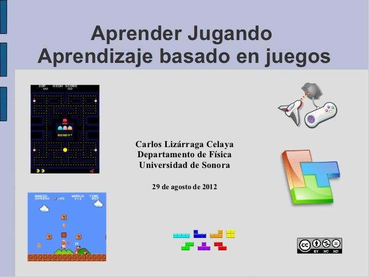 Aprender JugandoAprendizaje basado en juegos         Carlos Lizárraga Celaya         Departamento de Física          Unive...