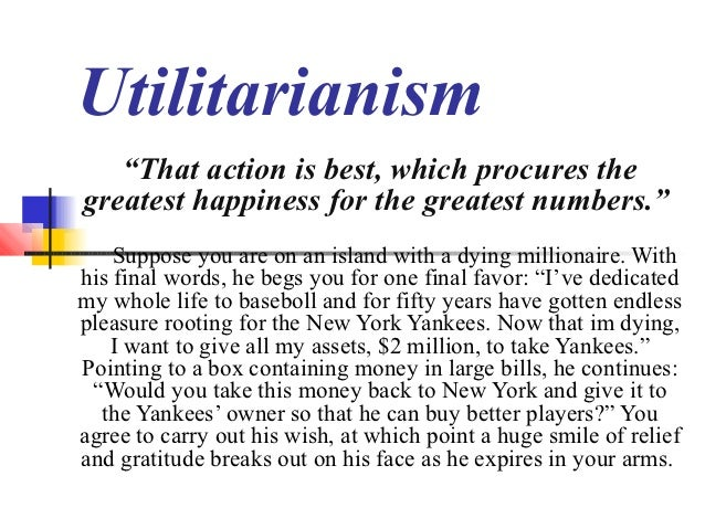 """Utilitarianism   """"That action is best, which procures thegreatest happiness for the greatest numbers.""""    Suppose you are ..."""