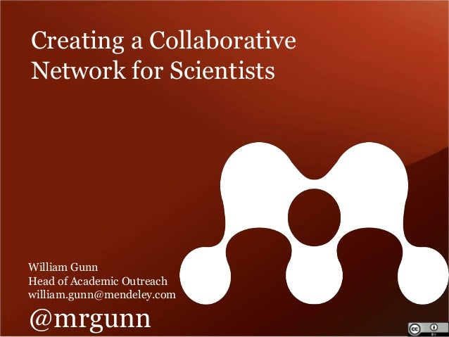 Creating a Collaborative  Network for Scientists  William Gunn  Head of Academic Outreach  william.gunn@mendeley.com  @mrg...