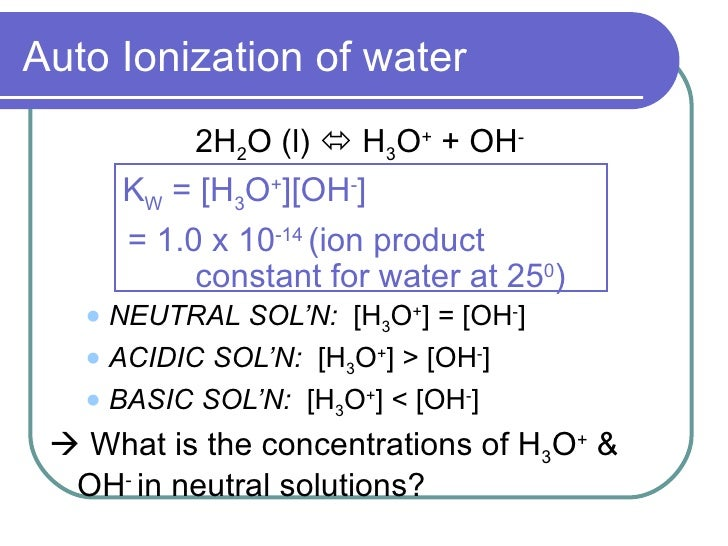Auto Ionization of water             2H2O (l)  H3O+ + OH-        KW = [H3O+][OH-]        = 1.0 x 10-14 (ion product      ...