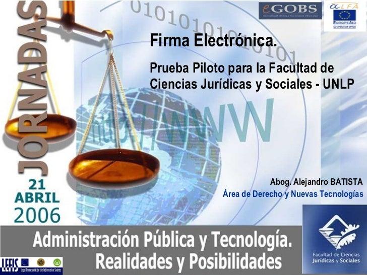 Abog. Alejandro BATISTA  Firma Electrónica.  Prueba Piloto para la Facultad de Ciencias Jurídicas y Sociales - UNLP Área d...