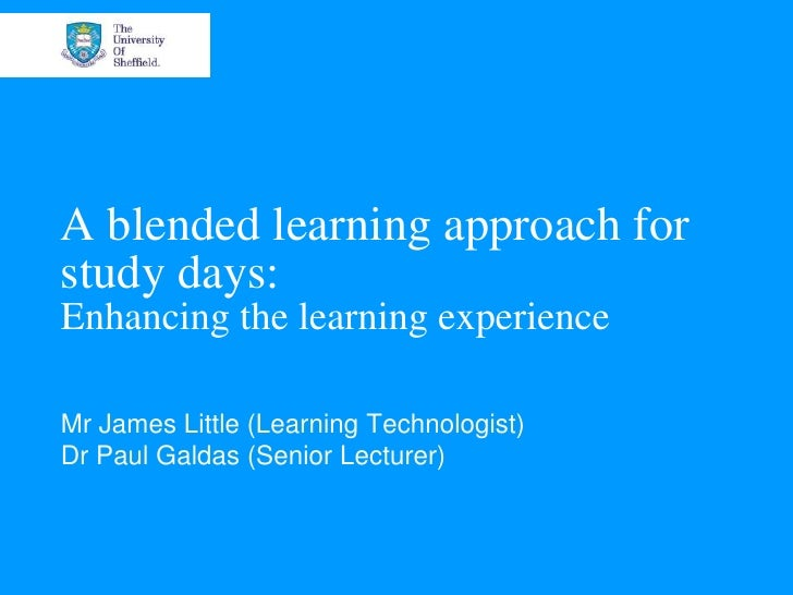 A blended learning approach forstudy days:Enhancing the learning experienceMr James Little (Learning Technologist)Dr Paul ...