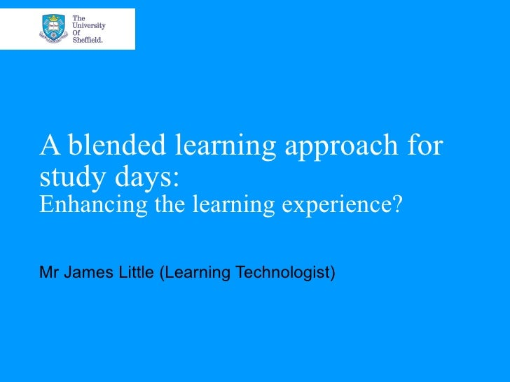A blended learning approach forstudy days:Enhancing the learning experience?Mr James Little (Learning Technologist)