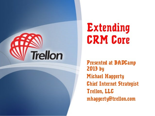 Extending CRM Core Presented at BADCamp 2013 by Michael Haggerty Chief Internet Strategist Trellon, LLC mhaggerty@trellon....