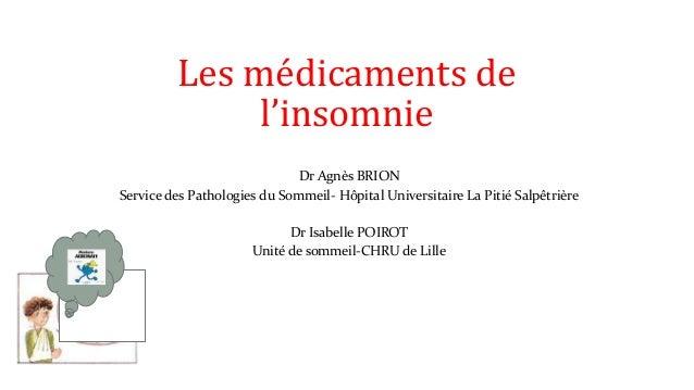 Les médicaments de  l'insomnie  Dr Agnès BRION  Service des Pathologies du Sommeil- Hôpital Universitaire La Pitié Salpêtr...