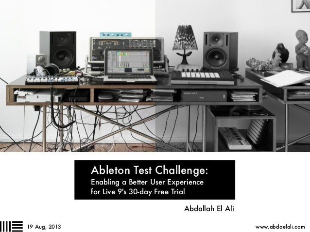 Ableton Test Challenge: Enabling a Better User Experience for Live 9's 30-day Free Trial Abdallah El Ali www.abdoelali.com...