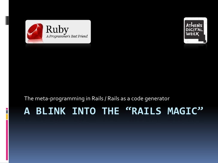 """A blink into the """"rails magic""""<br />The meta-programming in Rails / Rails as a code generator<br />"""