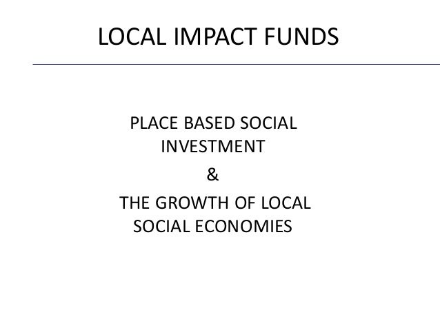 PLACE BASED SOCIAL INVESTMENT & THE GROWTH OF LOCAL SOCIAL ECONOMIES LOCAL IMPACT FUNDS