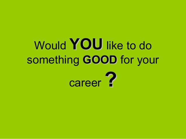 Would YOU like to dosomething GOOD for your       career   ?