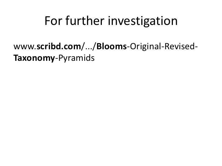 For further investigation<br />www.scribd.com/.../Blooms-Original-Revised-Taxonomy-Pyramids <br />
