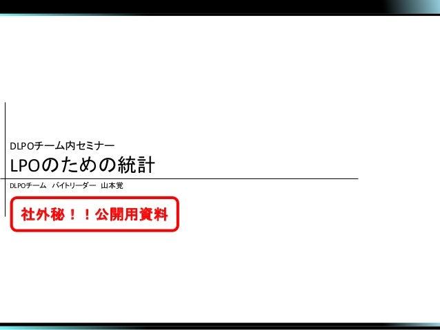 DLPOチーム内セミナー LPOのための統計 DLPOチーム バイトリーダー 山本覚 社外秘!!公開用資料