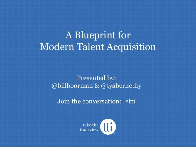 A Blueprint for Modern Talent Acquisition Presented by: @billboorman & @tyabernethy Join the conversation: #tti