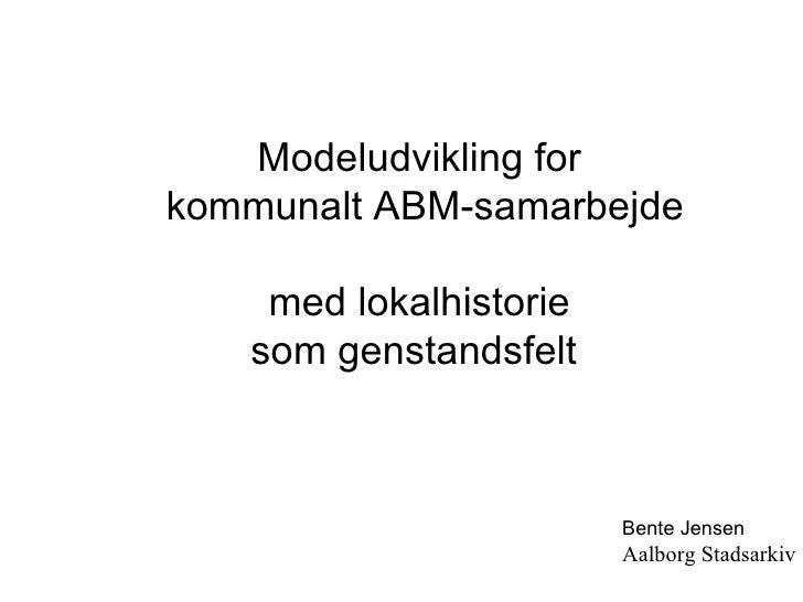 Modeludvikling for kommunalt ABM-samarbejde med lokalhistorie som genstandsfelt  Bente Jensen Aalborg Stadsarkiv