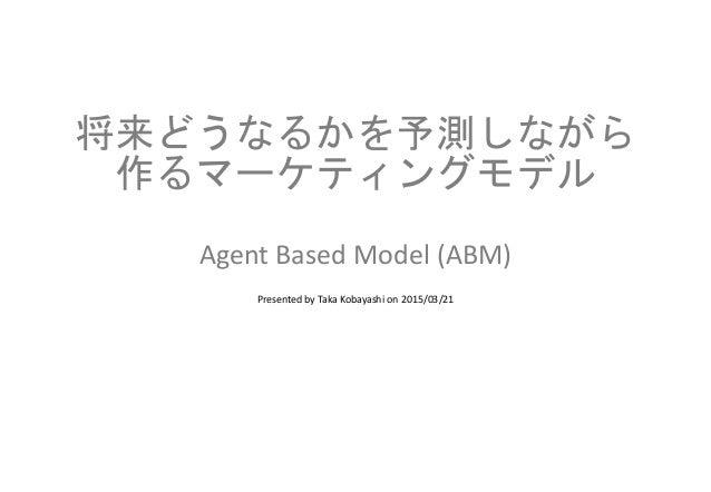 将来どうなるかを予測しながら 作るマーケティングモデル Agent Based Model (ABM) Presented by Taka Kobayashi on 2015/03/21