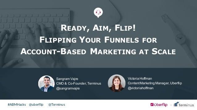 @uberflip#ABMHacks @Terminus Sangram Vajre CMO & Co-Founder, Terminus @sangramvajre READY, AIM, FLIP! FLIPPING YOUR F...