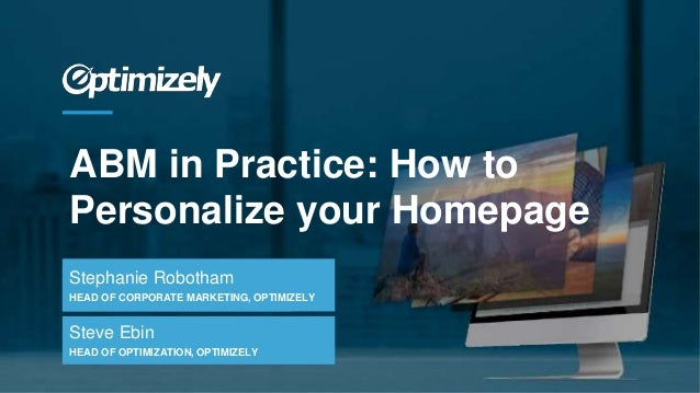 ABM in Practice: How to Personalize your Homepage Stephanie Robotham HEAD OF CORPORATE MARKETING, OPTIMIZELY Steve Ebin HE...