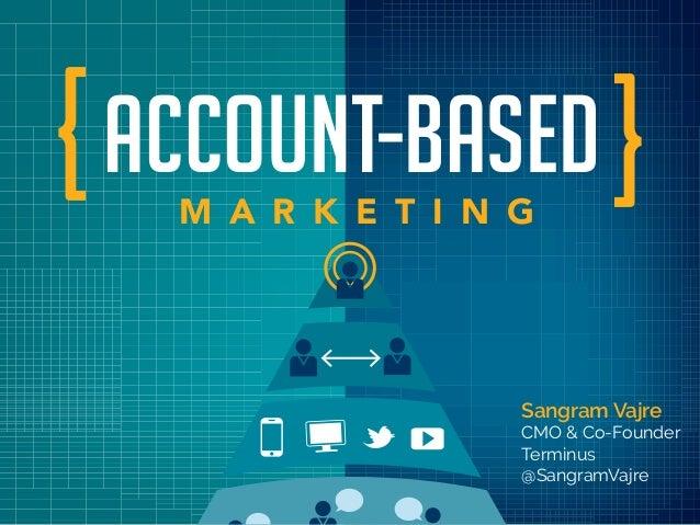 ACCOUNT-BASEDM A R K E T I N G Sangram Vajre CMO & Co-Founder Terminus @SangramVajre { {