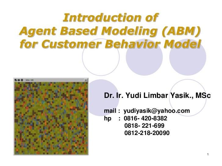 Introduction ofAgent Based Modeling (ABM)for Customer Behavior Model            Dr. Ir. Yudi Limbar Yasik., MSc           ...
