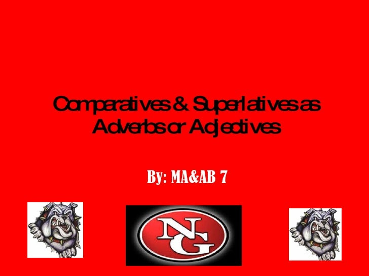 Comparatives & Superlatives as Adverbs or Adjectives By: MA&AB 7