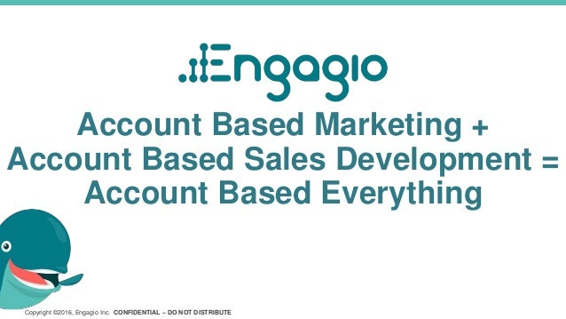 Copyright ©2016, Engagio Inc. CONFIDENTIAL – DO NOT DISTRIBUTE Account Based Marketing + Account Based Sales Development =...