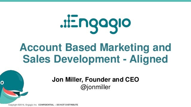 Copyright ©2016, Engagio Inc. CONFIDENTIAL – DO NOT DISTRIBUTE Account Based Marketing and Sales Development - Aligned Jon...