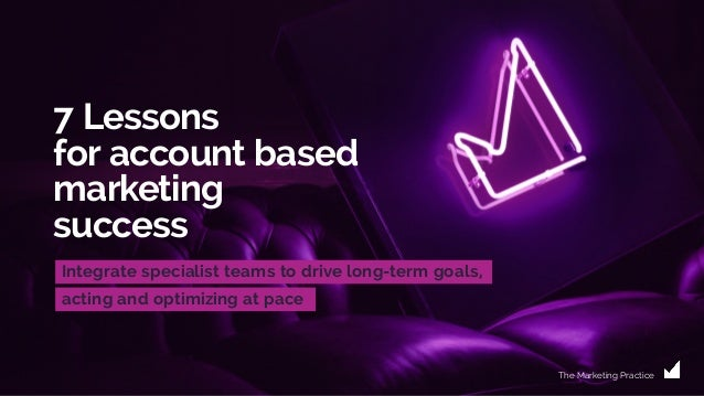 7 Lessons for account based marketing success Integrate specialist teams to drive long-term goals, acting and optimizing a...
