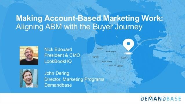 Making Account-Based Marketing Work: Aligning ABM with the Buyer Journey Nick Edouard President & CMO LookBookHQ John Deri...