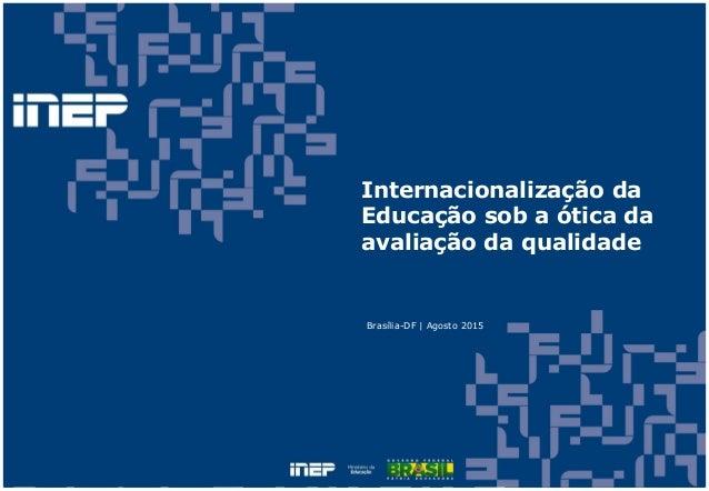 Internacionalização da Educação sob a ótica da avaliação da qualidade Brasília-DF | Agosto 2015