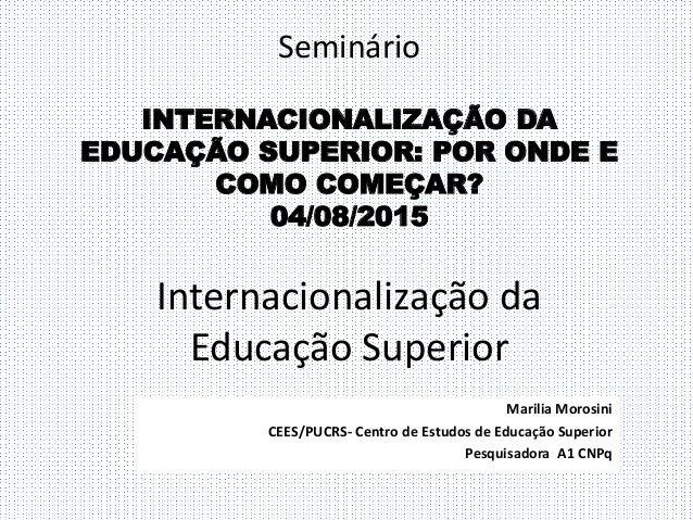 Seminário INTERNACIONALIZAÇÃO DA EDUCAÇÃO SUPERIOR: POR ONDE E COMO COMEÇAR? 04/08/2015 Internacionalização da Educação Su...