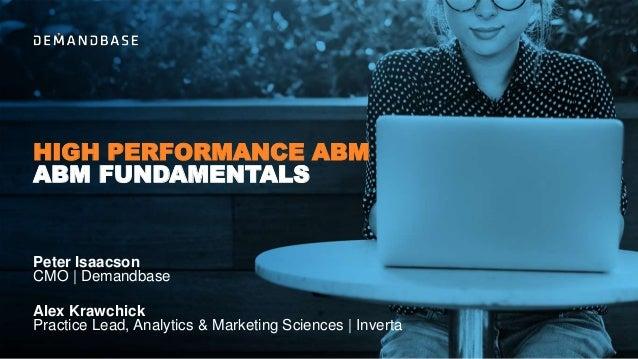 ABM FUNDAMENTALS HIGH PERFORMANCE ABM Peter Isaacson CMO   Demandbase Alex Krawchick Practice Lead, Analytics & Marketing ...