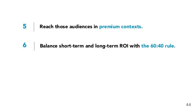 5 Reach those audiences in premium contexts. 6 Balance short-term and long-term ROI with the 60:40 rule. 44