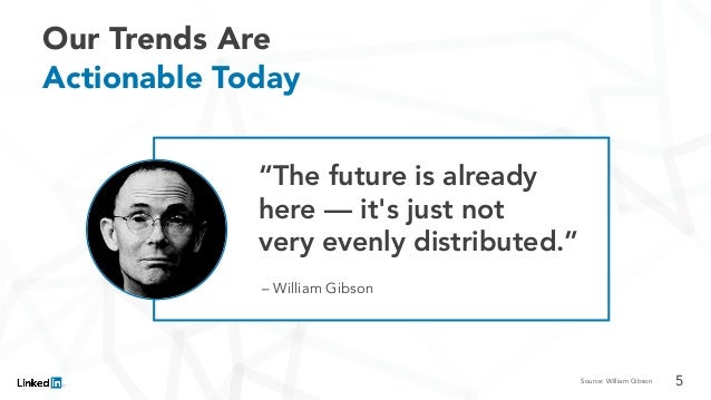 """Our Trends Are Actionable Today """"The future is already here — it's just not very evenly distributed."""" – William Gibson 5So..."""