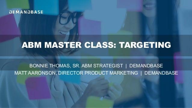 ABM MASTER CLASS: TARGETING BONNIE THOMAS, SR. ABM STRATEGIST | DEMANDBASE MATT AARONSON, DIRECTOR PRODUCT MARKETING | DEM...