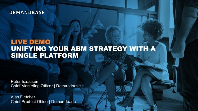 LIVE DEMO UNIFYING YOUR ABM STRATEGY WITH A SINGLE PLATFORM Alan Fletcher Chief Product Officer| Demandbase Peter Isaacson...