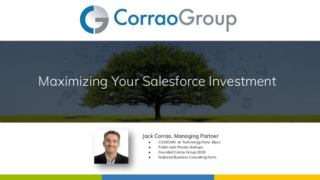 Maximizing Your Salesforce Investment Jack Corrao, Managing Partner ● COO/CMO at Technology firms 18yrs ● Public and Priva...