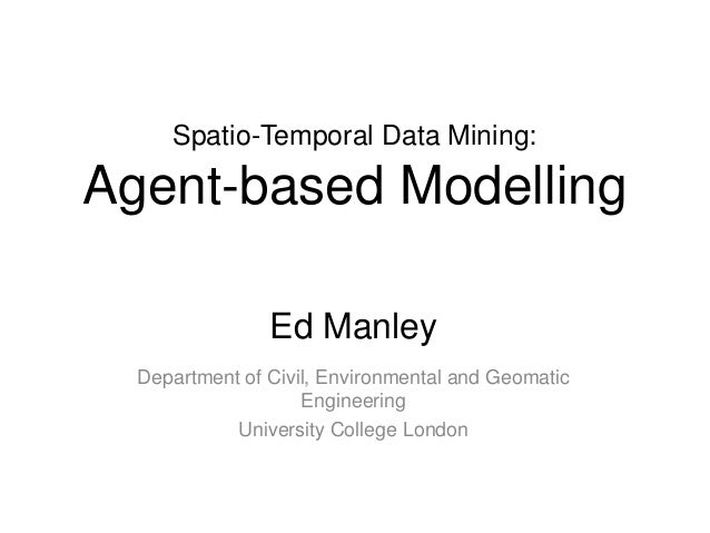 Spatio-Temporal Data Mining:Agent-based ModellingEd ManleyDepartment of Civil, Environmental and GeomaticEngineeringUniver...