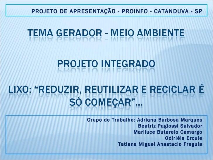 PROJETO DE APRESENTAÇÃO - PROINFO - CATANDUVA - SP Grupo de Trabalho: Adriana Barbosa Marques Beatriz Pagiossi Salvador Ma...