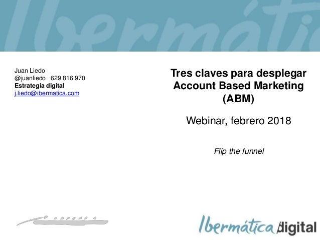 2018/ 1 Tres claves para desplegar Account Based Marketing (ABM) Webinar, febrero 2018 Flip the funnel Juan Liedo @juanlie...