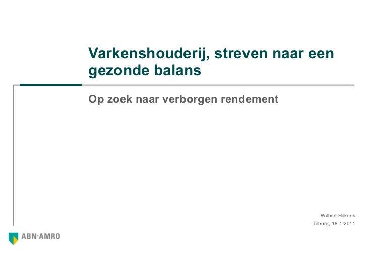 Varkenshouderij, streven naar een gezonde balans Op zoek naar verborgen rendement Tilburg, 18-1-2011 Wilbert Hilkens