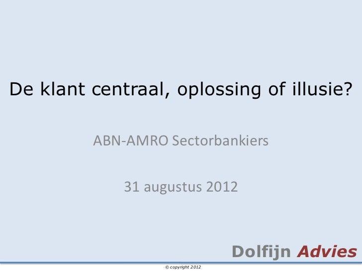 De klant centraal, oplossing of illusie?         ABN-AMRO Sectorbankiers             31 augustus 2012                     ...