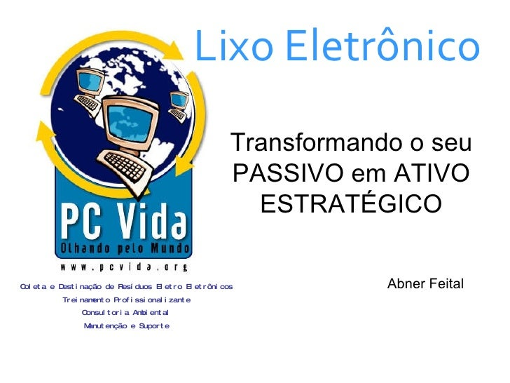 Lixo Eletrônico Transformando o seu PASSIVO em ATIVO ESTRATÉGICO Abner Feital Coleta e Destinação de Resíduos Eletro Eletr...
