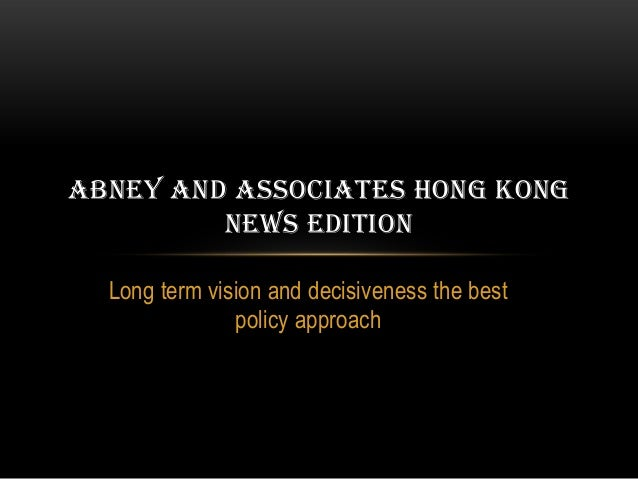 ABNEY AND ASSOCIATES HONG KONG         NEWS EDITION  Long term vision and decisiveness the best               policy appro...