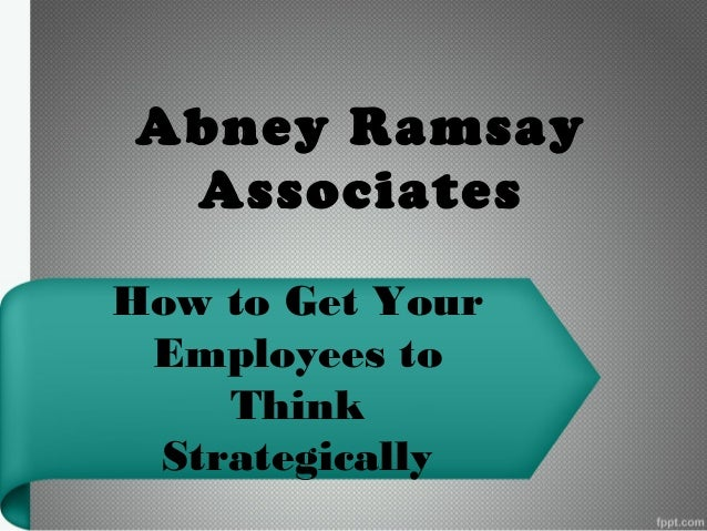 Abney Ramsay Associates How to Get Your Employees to Think Strategically