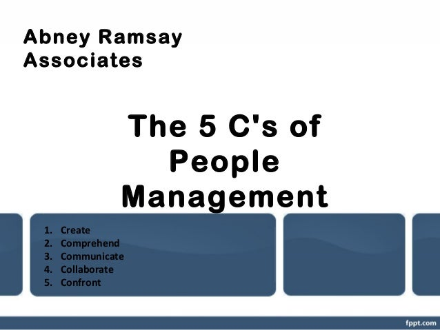 Abney Ramsay Associates  The 5 C's of People Management 1. 2. 3. 4. 5.  Create Comprehend Communicate Collaborate Confront