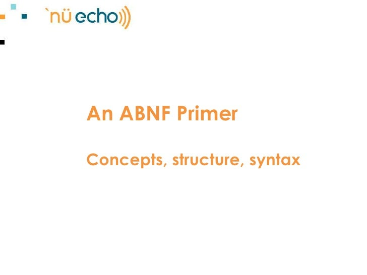 An ABNF PrimerConcepts, structure, syntax<br />