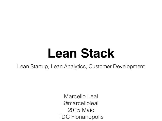 Lean Stack Lean Startup, Lean Analytics, Customer Development Marcelio Leal @marcelioleal 2015 Maio TDC Florianópolis