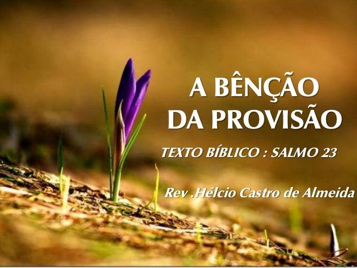 A BÊNÇÃODA PROVISÃOTEXTO BÍBLICO : SALMO 23Rev .Hélcio Castro de Almeida