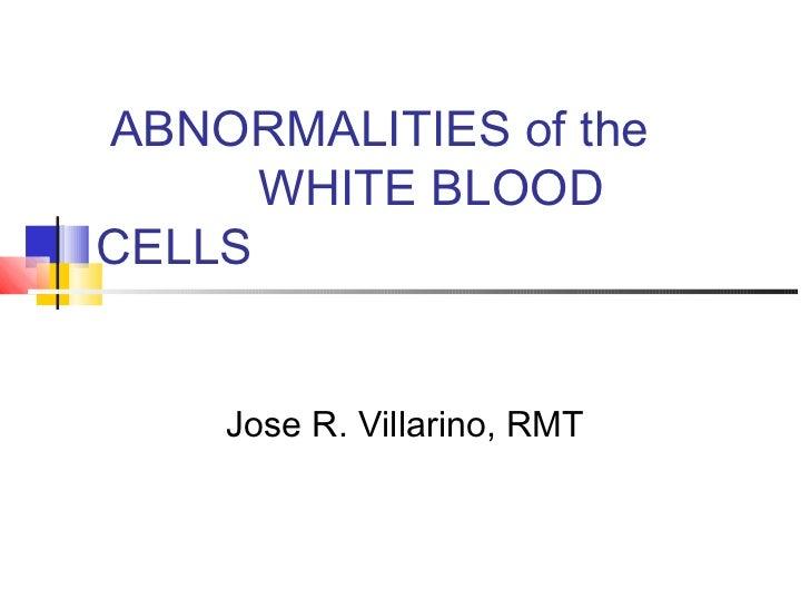ABNORMALITIES of the      WHITE BLOODCELLS    Jose R. Villarino, RMT